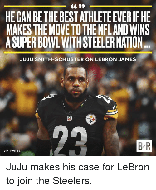 LeBron James, Super Bowl, and Twitter: HE CAN BE THE BEST ATHLETE EVERIF HE  MAKES THEMOVE TO THE NFLAND WINS  A SUPER BOWL WITH STEELER NATION  JUJU SMITH-SCHUSTER ON LEBRON JAMES  B R  VIA TWITTER JuJu makes his case for LeBron to join the Steelers.