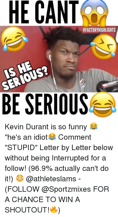 "Funny, Kevin Durant, and Memes: HE CANT  SERIOUS?  BE SERIOUS Kevin Durant is so funny 😂""he's an idiot😂 Comment ""STUPID"" Letter by Letter below without being Interrupted for a follow! (96.9% actually can't do it!) 😳 @athleteslams - (FOLLOW @Sportzmixes FOR A CHANCE TO WIN A SHOUTOUT!🔥)"