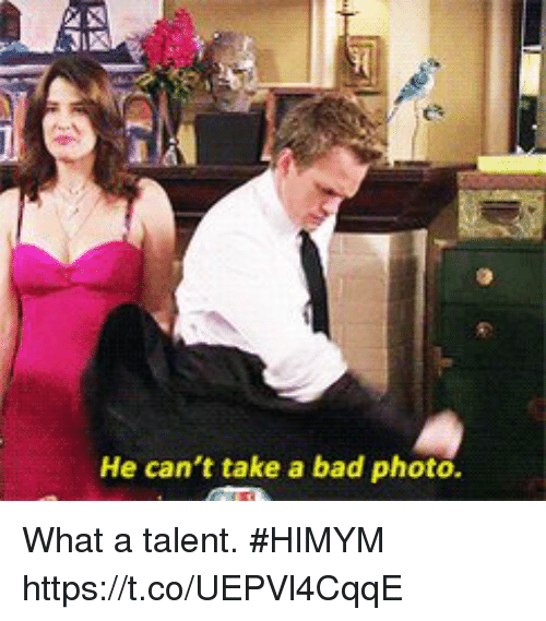 Bad, Memes, and 🤖: He can't take a bad photo. What a talent. #HIMYM https://t.co/UEPVl4CqqE