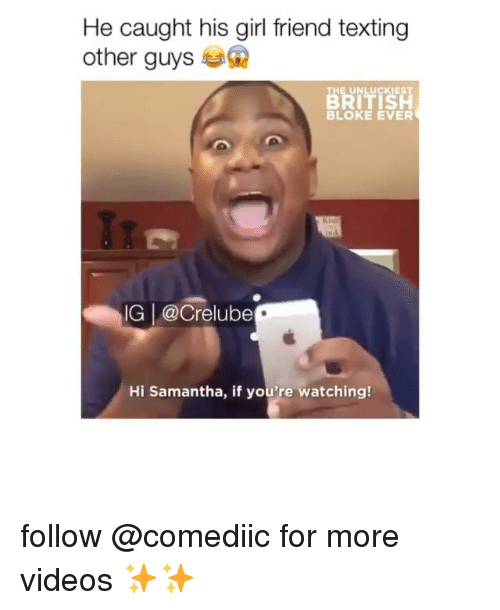 Memes, Texting, and Videos: He caught his girl friend texting  other guys  THE UNLUCKIEST  BRITIS  BLOKE EVER  IG |@Crelube  Hi Samantha, if you're watching follow @comediic for more videos ✨✨