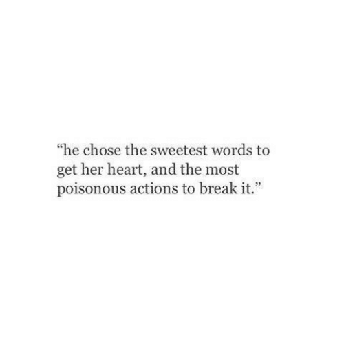 """Break, Heart, and Her: """"he chose the sweetest words to  get her heart, and the most  poisonous actions to break it."""""""