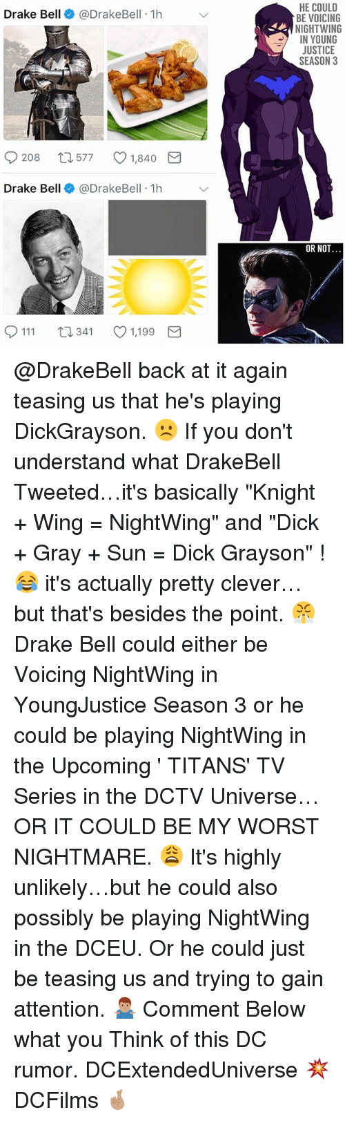 """Drake, Drake Bell, and Memes: HE COULD  BE VOICING  NIGHTWING  IN YOUNG  JUSTICE  SEASON 3  Drake Bell@DrakeBell 1h  208  577  1,840  Drake Bell @DrakeBell 1h  OR NOT  0111 t  341 1,199 @DrakeBell back at it again teasing us that he's playing DickGrayson. ☹️ If you don't understand what DrakeBell Tweeted…it's basically """"Knight + Wing = NightWing"""" and """"Dick + Gray + Sun = Dick Grayson"""" ! 😂 it's actually pretty clever…but that's besides the point. 😤 Drake Bell could either be Voicing NightWing in YoungJustice Season 3 or he could be playing NightWing in the Upcoming ' TITANS' TV Series in the DCTV Universe…OR IT COULD BE MY WORST NIGHTMARE. 😩 It's highly unlikely…but he could also possibly be playing NightWing in the DCEU. Or he could just be teasing us and trying to gain attention. 🤷🏽♂️ Comment Below what you Think of this DC rumor. DCExtendedUniverse 💥 DCFilms 🤞🏽"""