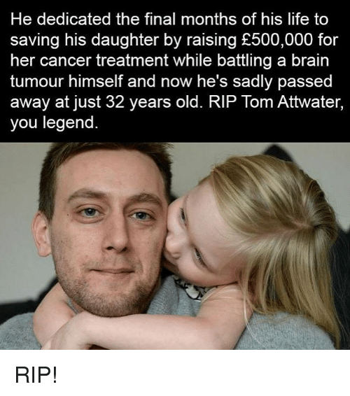 Memes, 🤖, and Legend: He dedicated the final months of his life to  saving his daughter by raising £500,000 for  her cancer treatment while battling a brain  tumour himself and now he's sadly passed  away at just 32 years old. RIP Tom Attwater,  you legend RIP!