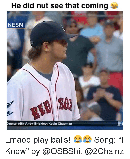 "Funny, 2chainz, and Song: He did nut see that coming  NESN  ourse with Andy Brickley: Kevin Chapman Lmaoo play balls! 😂😂 Song: ""I Know"" by @OSBShit @2Chainz"