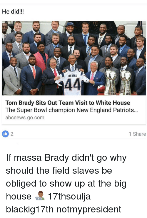 Memes, Oblige, and 🤖: He did!!!  OBAMA  44  Tom Brady Sits out Team Visit to White House  The Super Bowl champion New England Patriots...  abcnews.go.com  1 Share If massa Brady didn't go why should the field slaves be obliged to show up at the big house 👨🏾💻 17thsoulja blackig17th notmypresident