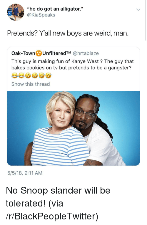 """9/11, Blackpeopletwitter, and Cookies: """"he do got an alligator""""  @KiaSpeaks  Pretends? Y'all new boys are weird, man.  Oak-TownUnfilteredTM @hrtablaze  This guy is making fun of Kanye West? The guy that  bakes cookies on tv but pretends to be a gangster?  Show this thread  5/5/18, 9:11 AM <p>No Snoop slander will be tolerated! (via /r/BlackPeopleTwitter)</p>"""