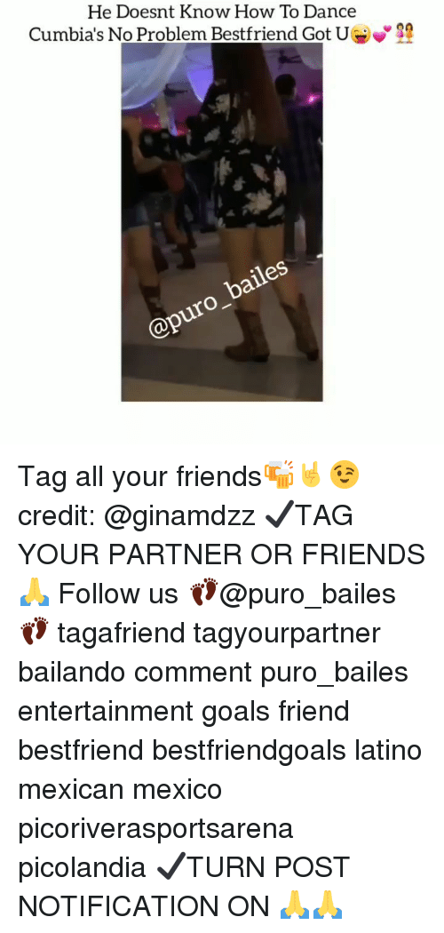 He Doesnt Know How to Dance Cumbia's No Problem Bestfriend Got U Tag