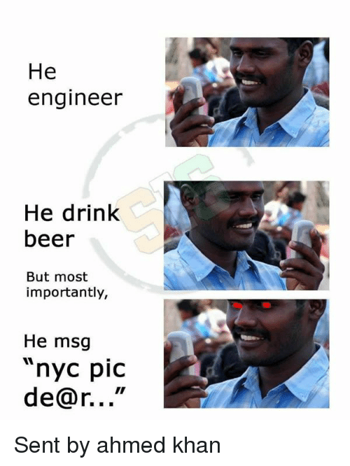 """Beer, Memes, and 🤖: He  engineer  He drink  beer  But most  importantly,  He msg  nyc piC  de@r..."""" Sent by ahmed khan"""