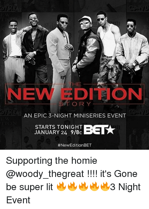 Memes, 🤖, and Bet: HE  EVN DITION  ORY  AN EPIC 3-NIGHT MINISERIES EVENT  STARTS TONIGHT  JANUARY 24 9/8c  #New Edition BET Supporting the homie @woody_thegreat !!!! it's Gone be super lit 🔥🔥🔥🔥🔥3 Night Event