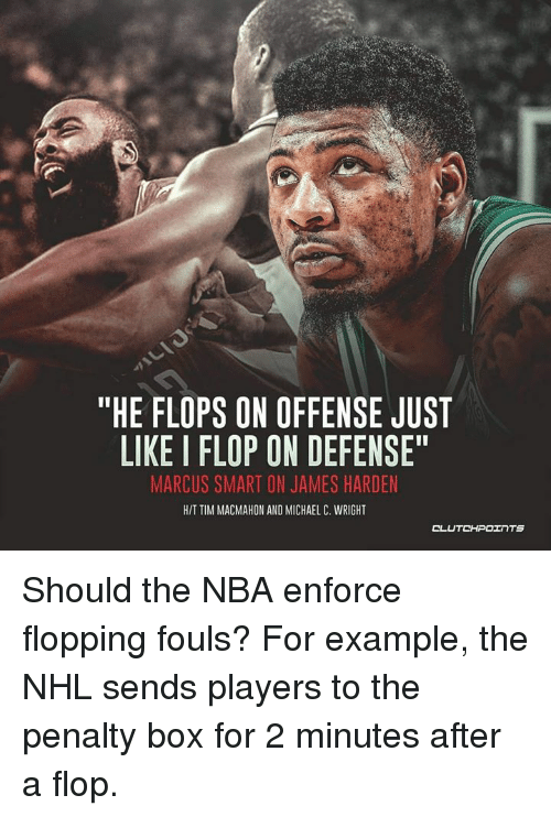 "James Harden, Nba, and National Hockey League (NHL): ""HE FLOPS ON OFFENSE JUST  LIKE I FLOP ON DEFENSE""  MARCUS SMART ON JAMES HARDEN  HIT TIM MACMAHON AND MICHAEL C. WRIGHT Should the NBA enforce flopping fouls? For example, the NHL sends players to the penalty box for 2 minutes after a flop."