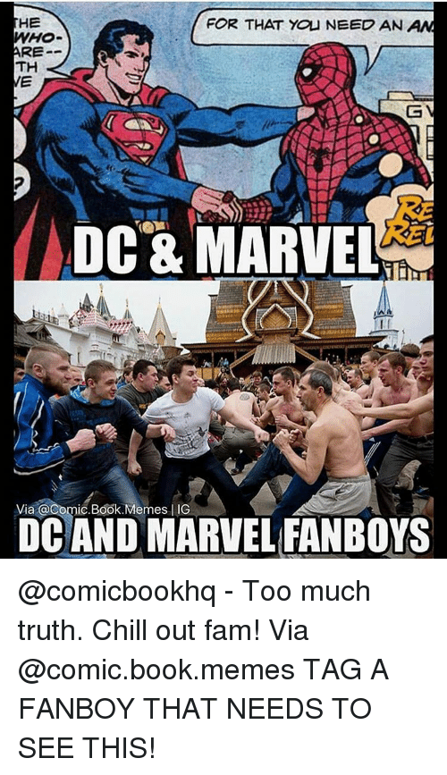Memes, 🤖, and Comic Books: HE  FOR THAT YOU NEED AN  AN  ARE  TH  DC & MARVEL  Via @Comic. Book. Memes IIG  DC AND MARVEL FANBOYS @comicbookhq - Too much truth. Chill out fam! Via @comic.book.memes TAG A FANBOY THAT NEEDS TO SEE THIS!