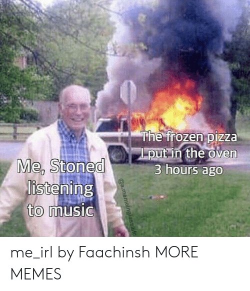 "Dank, Memes, and Music: ""he froze nipizza  put in the oven  3 hours ago  Me, stoned  istening  to  music me_irl by Faachinsh MORE MEMES"