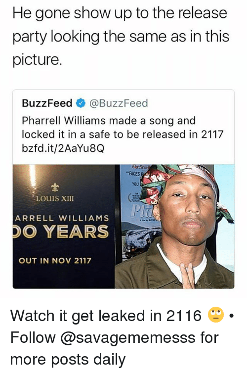 "Memes, Party, and Pharrell: He gone show up to the release  party looking the same as in this  picture.  BuzzFeed @BuzzFeed  Pharrell Williams made a song and  locked it in a safe to be released in 2117  bzfd.it/2AaYu8Q  ""FACES P  YOU  LOUIS XIII  ARRELL WILLIAMS  DO YEARS  OUT IN NOV 2117 Watch it get leaked in 2116 🙄 • Follow @savagememesss for more posts daily"