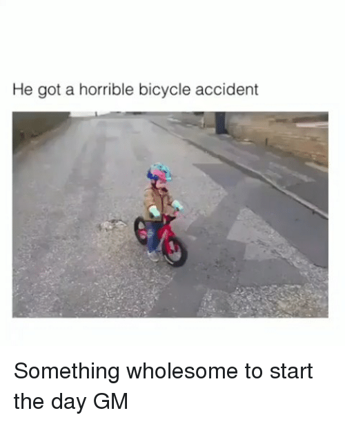 Memes, Bicycle, and Wholesome: He got a horrible bicycle accident Something wholesome to start the day GM