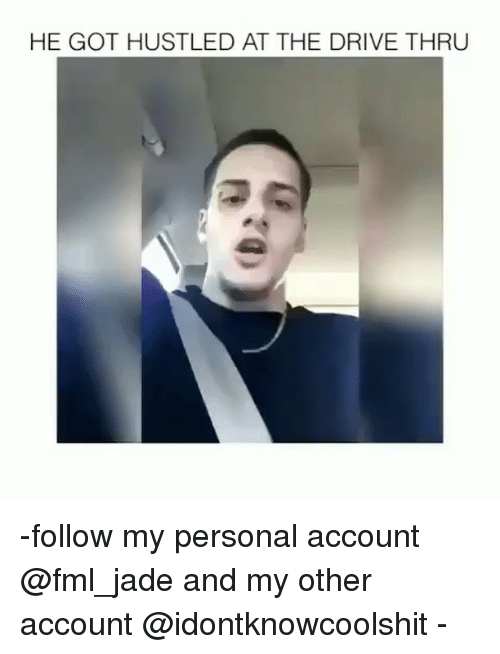 Fml, Ironic, and Drive: HE GOT HUSTLED AT THE DRIVE THRU -follow my personal account @fml_jade and my other account @idontknowcoolshit -