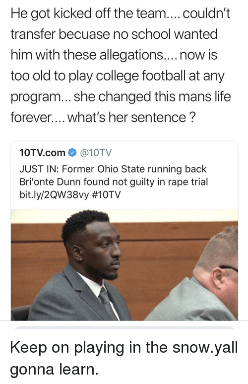 College, College Football, and Football: He got kicked off the team....couldn't  transfer becuase no school wanted  him with these allegations....now is  too old to play college football at any  program... she changed this mans life  forever.... what's her sentence?  10TV.com@10TV  JUST IN: Former Ohio State running back  Bri'onte Dunn found not guilty in rape trial  bit.ly/2QW38vy Keep on playing in the snow.yall gonna learn.