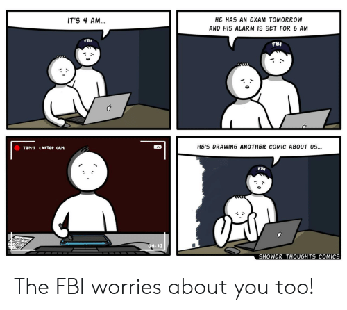 Fbi, Shower, and Shower Thoughts: HE HAS AN EXAM TOMORROW  IT'S 4 AM...  AND HIS ALARM IS SET FOR 6 AM  FBI  FBI  HE'S DRAWING ANOTHER COMIC ABOUT US  TOM'S LAPTOP CAM  FBI  SHOWER THOUGHTS COMICS The FBI worries about you too!
