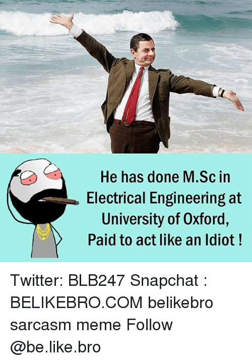 Be Like, Meme, and Memes: He has done M.Sc in  Electrical Engineering at  University of Oxford,  Paid to act like an ldiot! Twitter: BLB247 Snapchat : BELIKEBRO.COM belikebro sarcasm meme Follow @be.like.bro