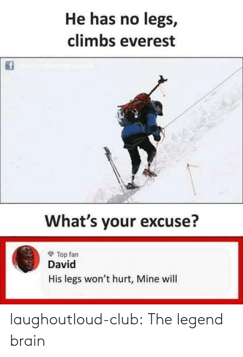 Club, Tumblr, and Blog: He has no legs,  climbs everest  ineswork  What's your excuse?  O Top fan  David  His legs won't hurt, Mine will laughoutloud-club:  The legend brain