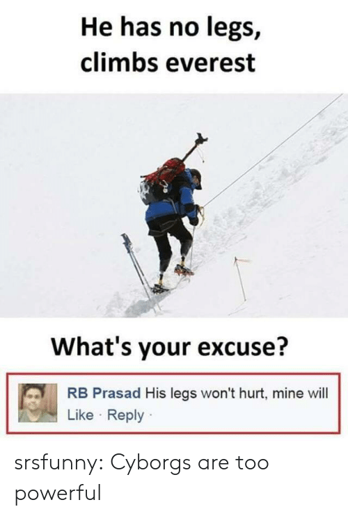 Tumblr, Blog, and Powerful: He has no legs,  climbs everest  What's your excuse?  RB Prasad His legs won't hurt, mine will  Like Reply srsfunny:  Cyborgs are too powerful