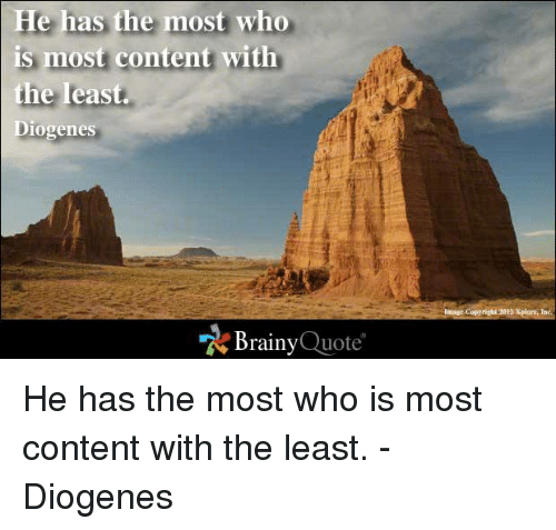 Memes, Image, and Content: He has the most who  is most content with  the least  Diogenes  Brainy  Quote  Image Copyright N12 Xplore, Inc. He has the most who is most content with the least. - Diogenes