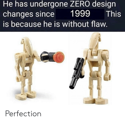 Zero, Design, and Flaw: He has undergone ZERO design  changes since  1999  This  is because he is without flaw. Perfection