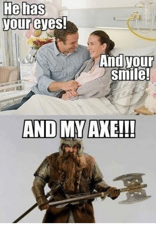 Memes, And My Axe, and 🤖: He has  your eyes!  And your  smile!  AND MY AXE!!!