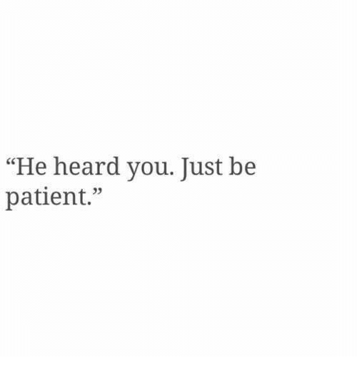 """Patient, You, and Heard: """"He heard you. Tust be  patient."""""""