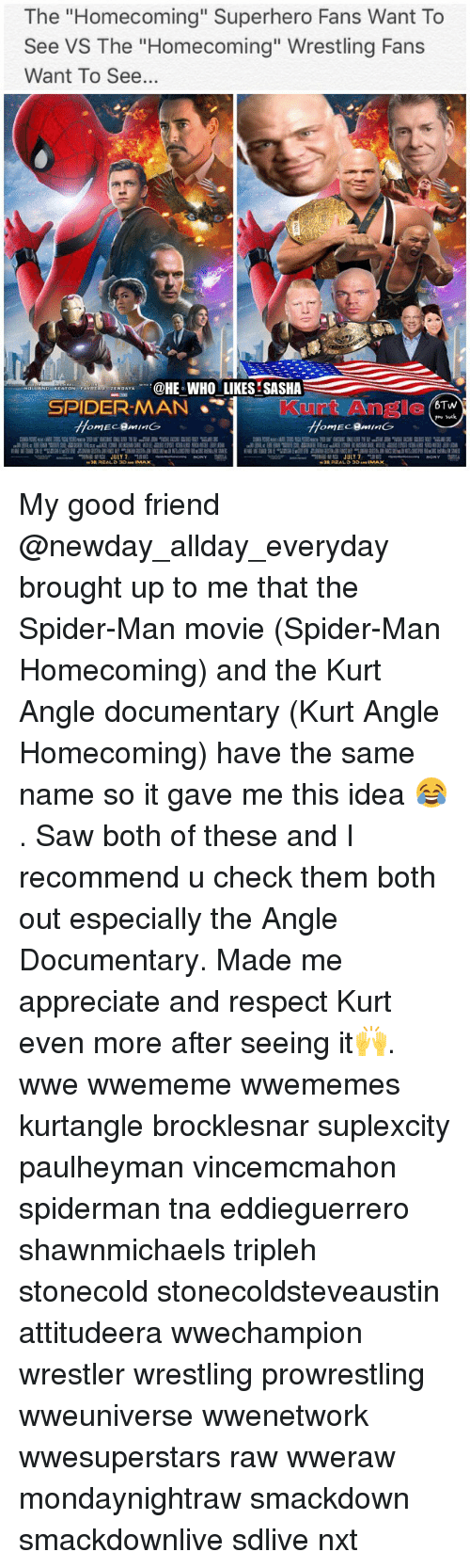 """Friends, Memes, and Respect: he """"Homecoming"""" Superhero Fans Want To  See VS The """"Homecoming"""" Wrestling Fans  Want To See..  HE WHO LIKES SASHA  M JULY7 My good friend @newday_allday_everyday brought up to me that the Spider-Man movie (Spider-Man Homecoming) and the Kurt Angle documentary (Kurt Angle Homecoming) have the same name so it gave me this idea 😂. Saw both of these and I recommend u check them both out especially the Angle Documentary. Made me appreciate and respect Kurt even more after seeing it🙌. wwe wwememe wwememes kurtangle brocklesnar suplexcity paulheyman vincemcmahon spiderman tna eddieguerrero shawnmichaels tripleh stonecold stonecoldsteveaustin attitudeera wwechampion wrestler wrestling prowrestling wweuniverse wwenetwork wwesuperstars raw wweraw mondaynightraw smackdown smackdownlive sdlive nxt"""