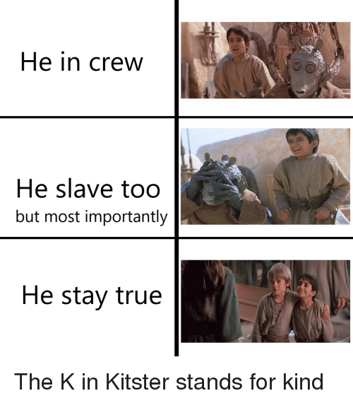 True, Crew, and Slave: He in crew  He slave too  but most importantly  He stay true