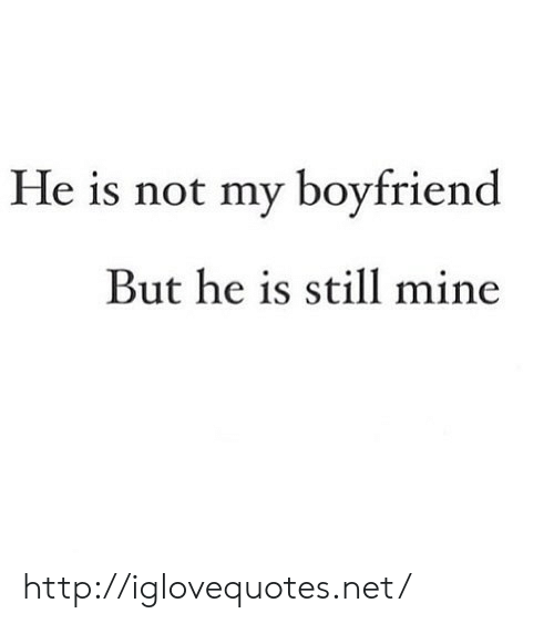 Http, Boyfriend, and Net: He is not my boyfriend  But he is still mine http://iglovequotes.net/