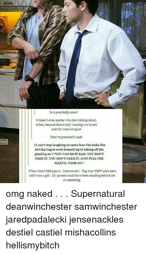 """Memes, Nsfw, and Omg: he is practically naked  It doesn't even matter who she's talking about,  either, because Sam is only wearing two layers  and Cas coats are gone  They're practically nude  #i can't stop laughing at sam's face the looks like  he's having to workhimself up to taking off the  plaid layer """"YOU CAN DO IT SAM. YOU DONT  NEEDIT. YOUDONTNEEDIT. JUST PULL THE  SLEEVE. COME ON.""""  Whoa whoa WHOA guys. Come on now. Tag your NSFW porn here  and warn a girl. My parents could have been standing behindme  or something. omg naked . . . Supernatural deanwinchester samwinchester jaredpadalecki jensenackles destiel castiel mishacollins hellismybitch"""