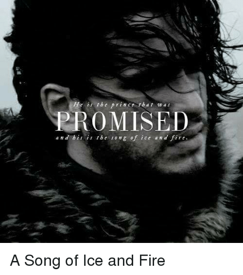 Memes, Prince, and Songs: He is the prince tbat wa s  PROMISED  an d bi is the song of ice a n a fire A Song of Ice and Fire