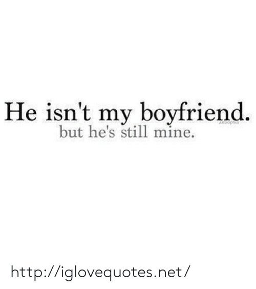 Http, Boyfriend, and Net: He isn't my boyfriend.  but he's still mine. http://iglovequotes.net/