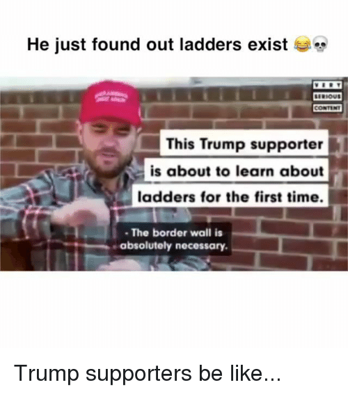 Be Like, Memes, and Time: He just found out ladders exist  This Trump supporter  is about to learn about  ladders for the first time.  The border wall is  absolutely necessary. Trump supporters be like...