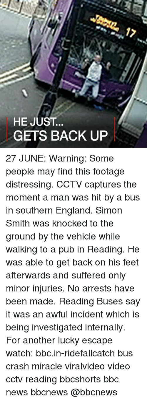 England, Memes, and News: HE JUST  GETS BACK UP 27 JUNE: Warning: Some people may find this footage distressing. CCTV captures the moment a man was hit by a bus in southern England. Simon Smith was knocked to the ground by the vehicle while walking to a pub in Reading. He was able to get back on his feet afterwards and suffered only minor injuries. No arrests have been made. Reading Buses say it was an awful incident which is being investigated internally. For another lucky escape watch: bbc.in-ridefallcatch bus crash miracle viralvideo video cctv reading bbcshorts bbc news bbcnews @bbcnews