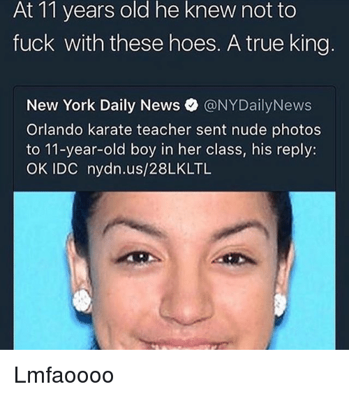 Hoes, Memes, and New York: he  knew  At 11 years old not to  fuck with these hoes. A true king  New York Daily News。@NYDailyNews  Orlando karate teacher sent nude photos  to 11-year-old boy in her class, his reply:  OK IDC nydn.us/28LKLTL Lmfaoooo