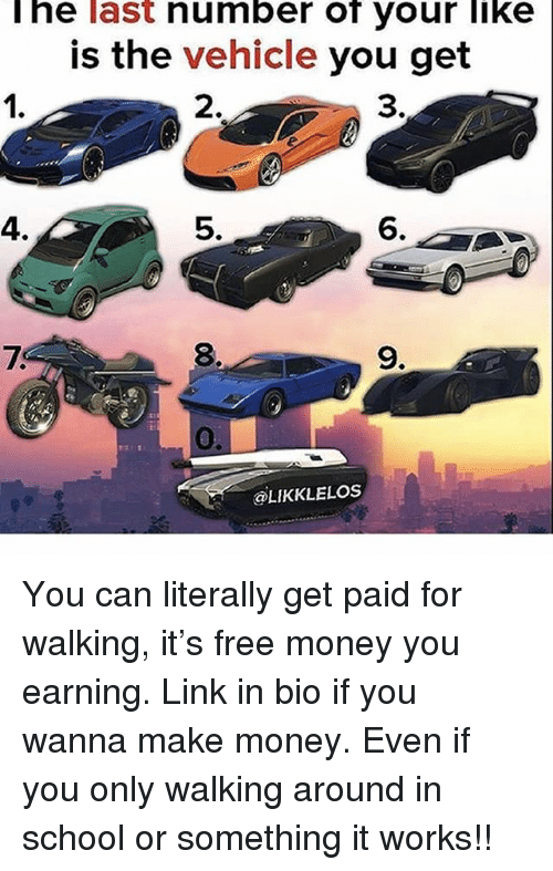 Memes, Money, and School: he last number of your like  is the vehicle you get  1.  2.  3.  4.  5.  6.  8.  9.  @LIKKLELoS You can literally get paid for walking, it's free money you earning. Link in bio if you wanna make money. Even if you only walking around in school or something it works!!