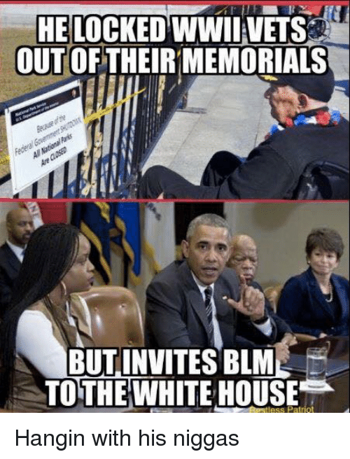 White House, House, and White: HE LOCKED WWII VETS  OUT OF THEIRMEMORIALS  BUT INVITES BLM  TO THE WHITE HOUSE Hangin with his niggas
