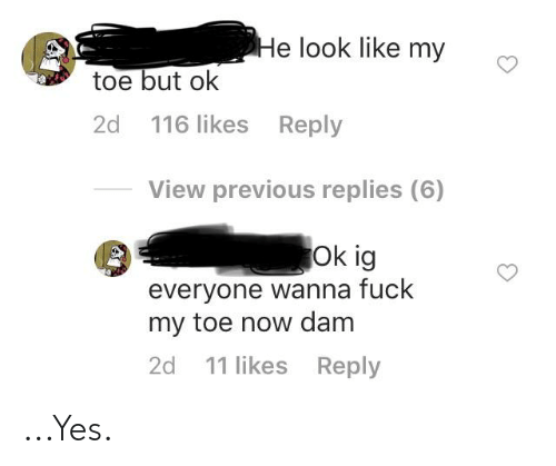Fuck, Screenshots, and Yes: He look like my  toe but ok  2d 116 likes Reply  View previous replies (6)  Ok ig  everyone wanna fuck  my toe now dam  2d 11 likes Reply ...Yes.