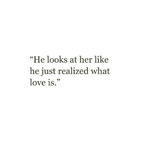 "Love, Her, and What: ""He looks at her like  he just realized what  love is.  23"