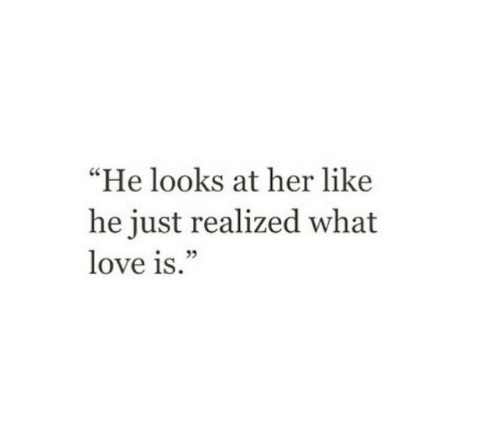 "Love, Her, and What: ""He looks at her like  he just realized what  love is."""