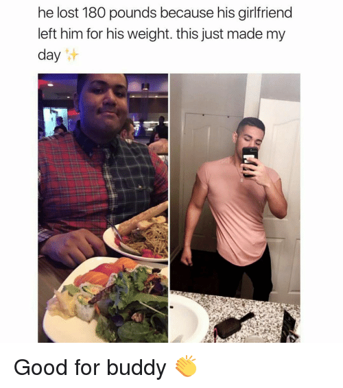 Memes, Girlfriend, and Girlfriends: he lost 180 pounds because his girlfriend  left him for his weight. this just made my  day Good for buddy 👏