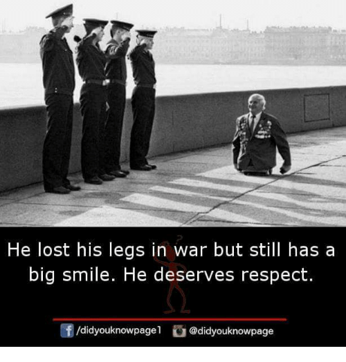 Memes, Respect, and Lost: He lost his legs in war but still has a  big smile. He deserves respect.  団/d.dyouknowpage!  @didyouknowpage