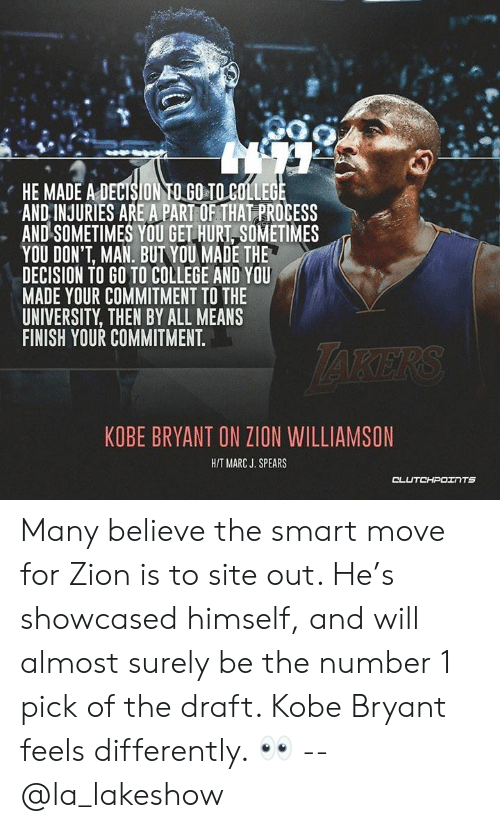 College, Kobe Bryant, and Kobe: HE MADE A DECISION TO GO TO COLLEGE  AND INJURIES ARE A PART OF THATPROCESS  AND SOMETIMES YOU GET HURT SOMETIMES  YOU DON'T, MAN. BUT YOU MADE THE  DECISION TO GO TO COLLEGE AND YOU  MADE YOUR COMMITMENT TO THE  UNIVERSITY, THEN BY ALL MEANS  FINISH YOUR COMMITMENT.  KOBE BRYANT ON ZION WILLIAMSON  HIT MARC J. SPEARS Many believe the smart move for Zion is to site out. He's showcased himself, and will almost surely be the number 1 pick of the draft. Kobe Bryant feels differently. 👀 -- @la_lakeshow