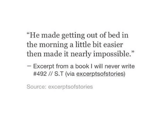 """Book, Never, and Source: """"He made getting out of bed in  the morning a little bit easier  then made it nearly impossible.""""  Excerpt from a book I will never write  #492 // S.T (via excerptsofstories)  Source: excerptsofstories"""