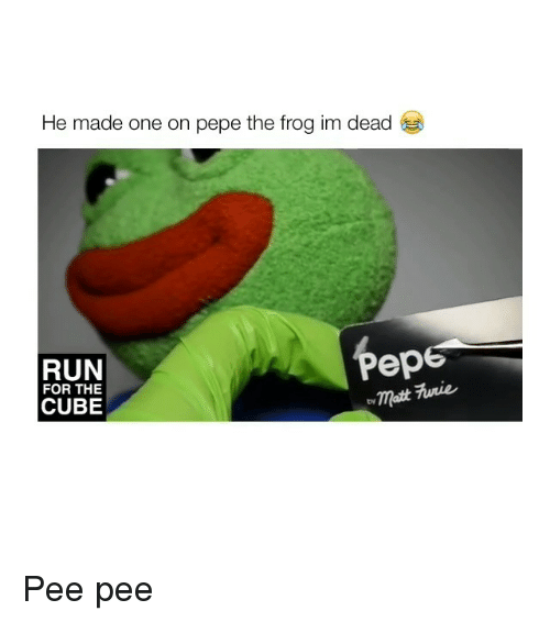 Pepe the Frog, Run, and Pepe: He made one on pepe the frog im dead  Pep  RUN  ermatt fiwnie  FOR THE  CUBE Pee pee