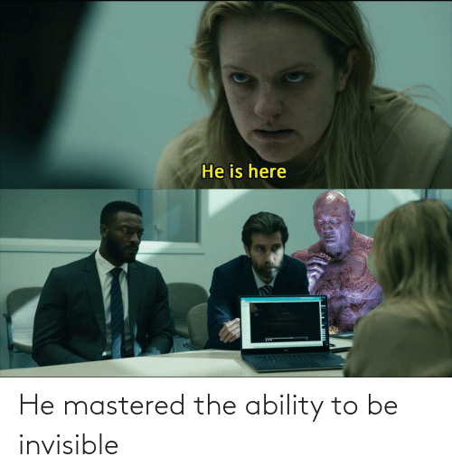 Ability, Invisible, and The: He mastered the ability to be invisible