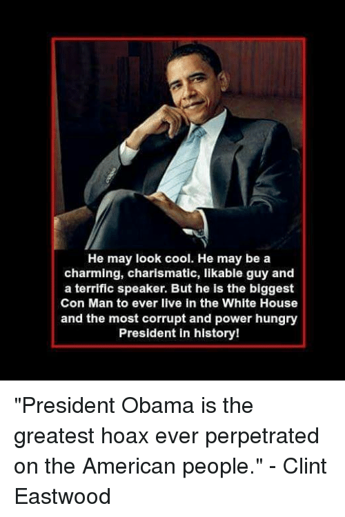 "Hungry, Obama, and White House: He may look cool. He may be a  charming, charismatic, likable guy and  a terrific speaker. But he is the biggest  Con Man to ever live in the White House  and the most corrupt and power hungry  President in history! ""President Obama is the greatest hoax ever perpetrated on the American people."" - Clint Eastwood"