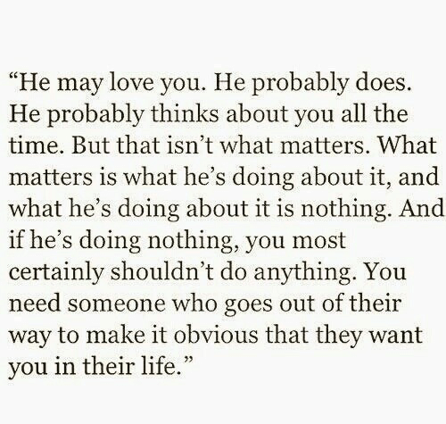"""Life, Love, and Time: """"He may love you. He probably does.  He probably thinks about you all the  time. But that isn't what matters. What  matters is what he's doing about it, and  what he's doing about it is nothing. And  if he's doing nothing, you most  certainly shouldn't do anything. You  need someone who goes out of their  way to make it obvious that they want  vou in their life."""""""